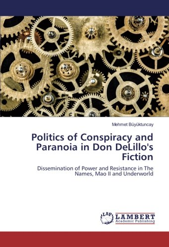 Politics of Conspiracy and Paranoia in Don DeLillo's Fiction: Dissemination of Power and Resistance in The Names, Mao II and Underworld ebook