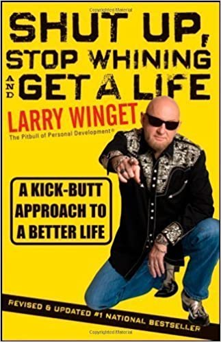 Shut Up, Stop Whining, and Get a Life: A Kick-Butt Approach to a Better Life by Larry Winget (Aug 9 2011)