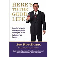 Here's to the Good Life: Learn the Secrets to Building Wealth and Enjoying the Life and Retirement You Deserve