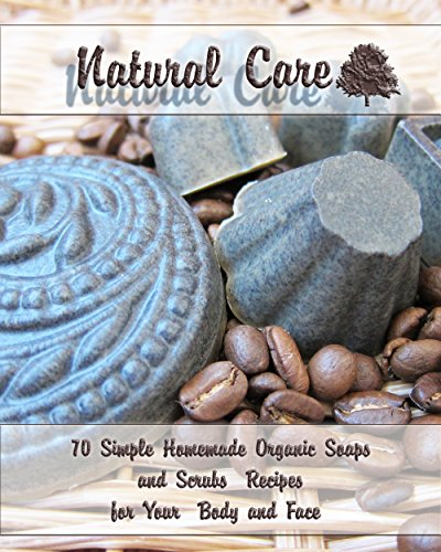 Natural Care: 70 Simple Homemade Organic Soaps and Scrubs Recipes for Your Body and Face: (Essential Oils, Natural Recipes, Aromatherapy) (Soap Making, Body Scrubs) by [Taylor, Salma, Warren, Eva ]