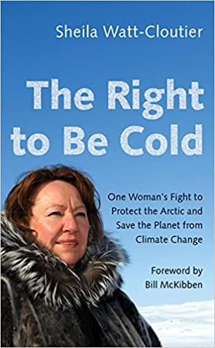 One Womans Fight to Protect the Arctic and Save the Planet from Climate Change The Right to Be Cold