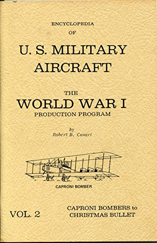 Encyclopedia of U. S. Military Aircraft the World War I Production Program, Vol. 2 Caproni Bombers to Christmas Bullet
