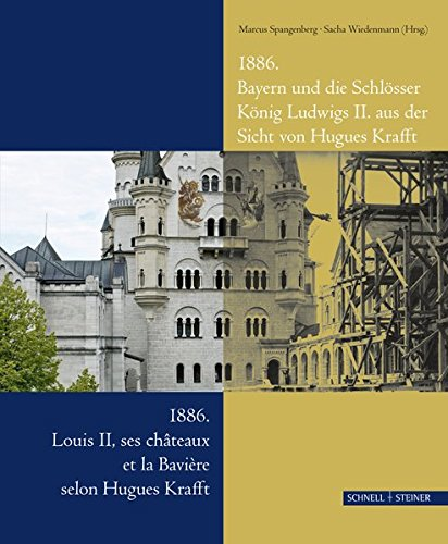1886. Bayern und die Schlösser König Ludwigs II. aus der Sicht von Hugues Krafft