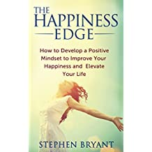 The Happiness Edge: How to Develop a Positive Mindset to Improve Your Happiness and Elevate Your Life