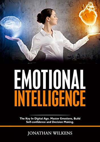 Emotional Intelligence: The Key in Digital Age. Master Emotions, Build Self-Confidence and Decision Making.