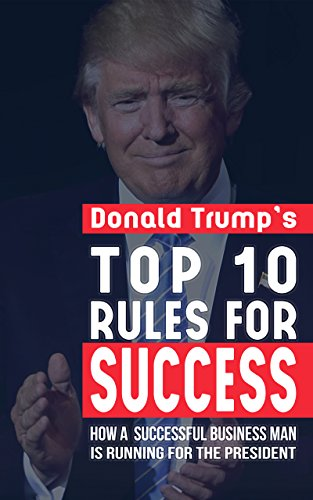 Donald Trump Top 10 Rules for Success: How a Successful Businessman is Running for President