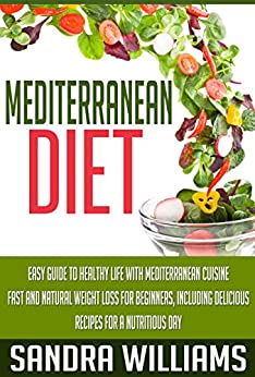 Mediterranean Diet: Easy Guide To Healthy Life With Mediterranean Cuisine, Fast And Natural Weight Loss For Beginners, Including Delicious Recipes For ... (Mediterranean Cuisine Meal Plan Book 1) by [Williams, Sandra]