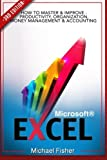 Excel: How To Master & Improve - Productivity, Organization, Money Management & Accounting (Excel 2013, Excel VBA, Excel 2010, Bookkeeping, Spreadsheets, Finance, Office 2013) (Volume 1)