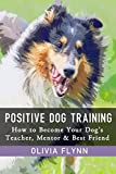Positive Dog Training: How to Become Your Dog's Teacher, Mentor and Best Friend (Includes 5 Basic Dog Tricks Every Dog Needs to Know) (Dog Academy)