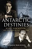 Antarctic Destinies : Scott, Shackleton, and the Changing Face of Heroism, Barczewski, Stephanie L. and Barczewski, Stephanie, 0826445624