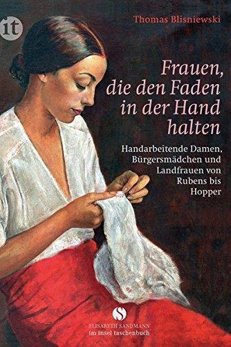 Frauen, die den Faden in der Hand halten: Handarbeitende Damen, Bürgersmädchen und Landfrauen von Rubens bis Hopper (insel taschenbuch)