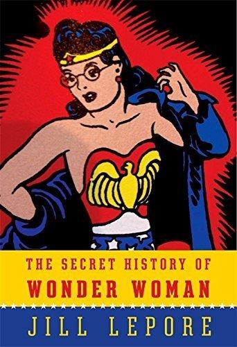 The Secret History of Wonder Woman by Jill Lepore (Deckle Edge, 4 Dec 2014) Hardcover