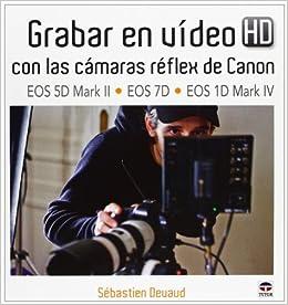 Grabar En Vídeo Hd Con Las Cámaras Réflex De Canon Eos 5d Mark Ii-eos 1d Mark Iv por Sébastien Devaud epub