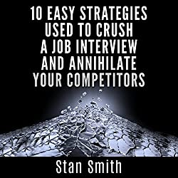 10 Easy Strategies Used to Crush a Job Interview and Annihilate Your Competitors
