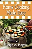 Home Cooking Made Easy, Leigh A. Hayes, 1604416114