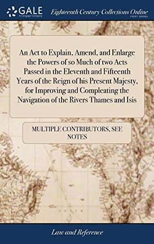 An Act to Explain, Amend, and Enlarge the Powers of so Much of two Acts Passed in the Eleventh and Fifteenth Years of the Reign of his Present ... the Navigation of the Rivers Thames and Isis