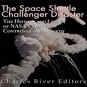 The Space Shuttle Challenger Disaster: The History and Legacy of NASA's Most Notorious Tragedy Audiobook