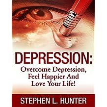 Depression: Overcome Depression, Feel Happier And Love Your Life! (Depression, depression and anxiety, depression self help, depression cure, depression treatment, depression books, depressed Book 1)