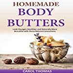 Homemade Body Butters: Look Younger, Healthier and Naturally More Beautiful with These Natural Concoctions   Carol Thomas