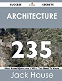 Architecture 235 Success Secrets - 235 Most Asked Questions on Architecture - What You Need to Know, Jack House, 1488519102