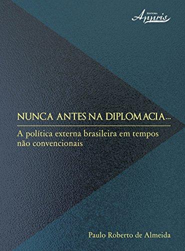 Nunca Antes na Diplomacia. A Política Externa Brasileira em Tempos não Convencionais