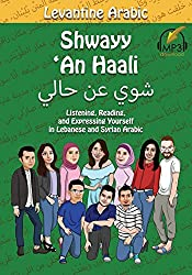 Levantine Arabic: Shwayy 'An Haali: Listening, Reading, and Expressing Yourself in Lebanese and Syrian Arabic (Shwayy 'An Haali Series) (Volume 1)