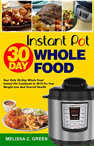 Instant Pot  30-Day Whole Food Cookbook: Your Only 30-Day Whole Food Instant Pot Cookbook In 2018 For Weight Loss And Overall Health( Weight Loss Cookbook, Fat Loss Instant Pot Cookbook) by Melissa C. Green