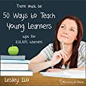 Fifty Ways to Teach Young Learners: Tips for ESL/EFL Teachers Audiobook by Lesley Ito Narrated by Kirk Hanley