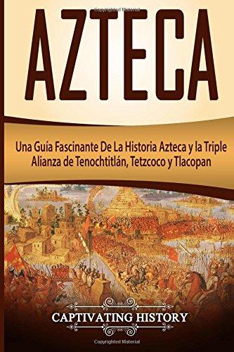 Azteca: Una Guia Fascinante De La Historia Azteca y la Triple Alianza de Tenochtitlan, Tetzcoco y Tlacopan (Libro en Español/Aztec Spanish Book Version)  [History, Captivating] (Tapa Blanda)