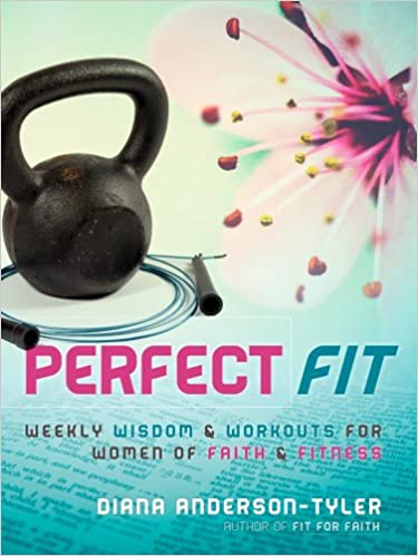 Perfect Fit: Weekly Wisdom and Workouts for Women of Faith and Fitness (Fitness for the Christian Lifestyle Book 1)