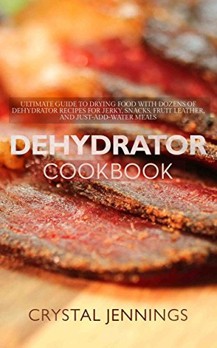 Dehydrator Cookbook: Ultimate Guide to Drying Food with Dozens of Dehydrator Recipes for Jerky, Snacks, Fruit Leather, and Just-Add-Water Meals by [Jennings, Crystal]