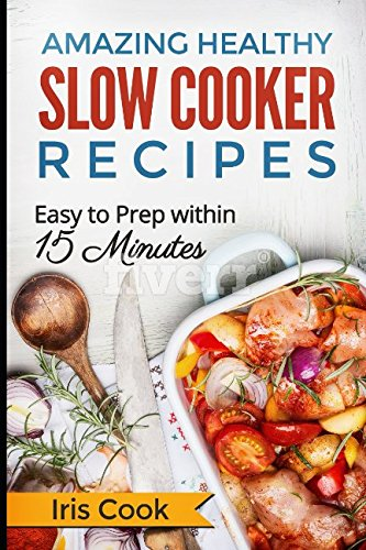 Amazing Healthy Slow Cooker Recipes: Easy to Prep within 15 Minutes