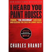 "I Heard You Paint Houses: Frank ""The Irishman"" Sheeran & Closing the Case on Jimmy Hoffa"