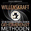 Willenskraft. Selbstverbesserung durch Geheimdienstmethoden Hörbuch von Frank Hofmann Gesprochen von: Markus Meuter