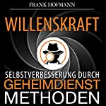 Willenskraft. Selbstverbesserung durch Geheimdienstmethoden [Willpower: Self-Imporvement Through Intelligence Methods] | Frank Hofmann