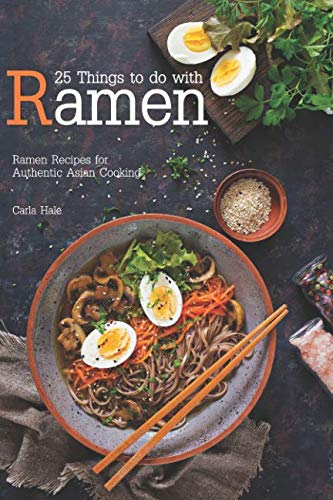 25 Things to do with Ramen: Ramen Recipes for Authentic Asian Cooking by Carla Hale