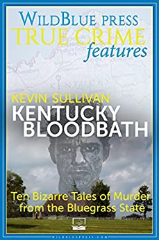 Kentucky Bloodbath: Ten Bizarre Tales of Murder from the Bluegrass State by [Sullivan, Kevin]