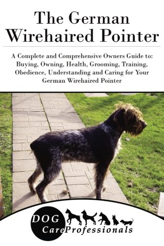 The German Wirehaired Pointer: A Complete and Comprehensive Owners Guide to: Buying, Owning, Health, Grooming, Training, Obedience, Understanding and ... to Caring for a Dog from a Puppy to Old Age)