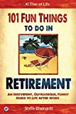 101 fun things to do in retirement an irreverent outrageous funny guide to life after work