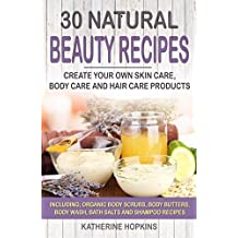 30 Natural Beauty Recipes: Create Your Own Skin Care, Body Care and Hair Care Products Including; Organic Body Scrubs, Body Butters, Body Wash, Bath Salts ... Beauty Products, Skincare, Body Care)