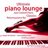Ultimate Piano Lounge Jazz Cocktail Piano Classics - Relaxing Piano Bar Music for Dinner, Wine Tasting Music, Wedding Cocktail