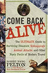 Come Back Alive: The Ultimate Guide to Surviving Disasters, Kidnapping, Animal Attacks and Other Nasty Perils of Modern Travel by Robert Young Pelton (1-Jul-1999) Paperback Paperback
