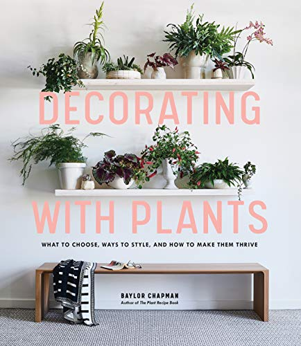 Book Cover: Decorating with Plants: What to Choose, Ways to Style, and How to Make Them Thrive
