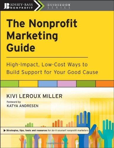 The Nonprofit Marketing Guide: High-Impact, Low-Cost Ways to Build Support for Your Good Cause by Kivi Leroux Miller (Leroux Rock)