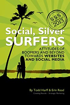 Social Silver Surfers 2013: An Updated Look at the Attitudes of Baby Boomers and Seniors Towards Websites and Social Media by [Harff, Todd, Read, Erin]