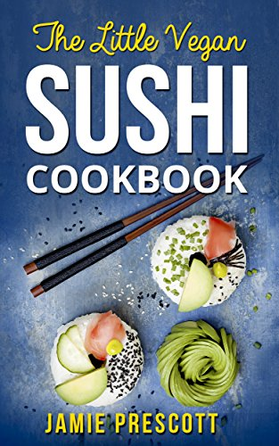 Vegan Sushi Cookbook: 35+ Delicious Vegan Sushi Recipes With Raw Foods And More by Jamie Prescott, Shiro Matsuo