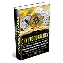 Cryptocurrency: The Ultimate Guide to The World of Cryptocurrency and How I Became a Crypto Millionaire in 6 Months (Bitcoin, Cryptocurrency and Blockchain book)