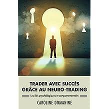 Trader avec succes grace au neuro-trading: Les clés psychologiques et comportementale du trader (French Edition)