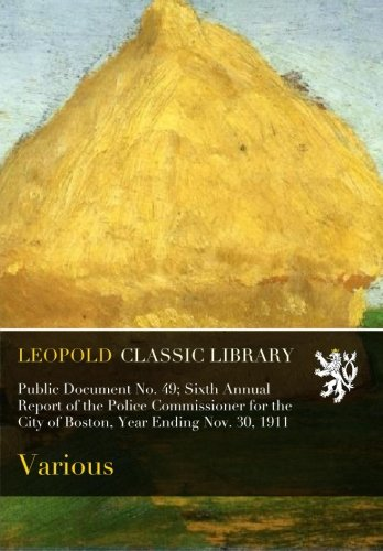 Read Online Public Document No. 49; Sixth Annual Report of the Police Commissioner for the City of Boston, Year Ending Nov. 30, 1911 pdf epub