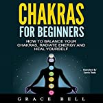 Chakras for Beginners: How to Balance Your Chakras, Radiate Energy and Heal Yourself | Grace Bell